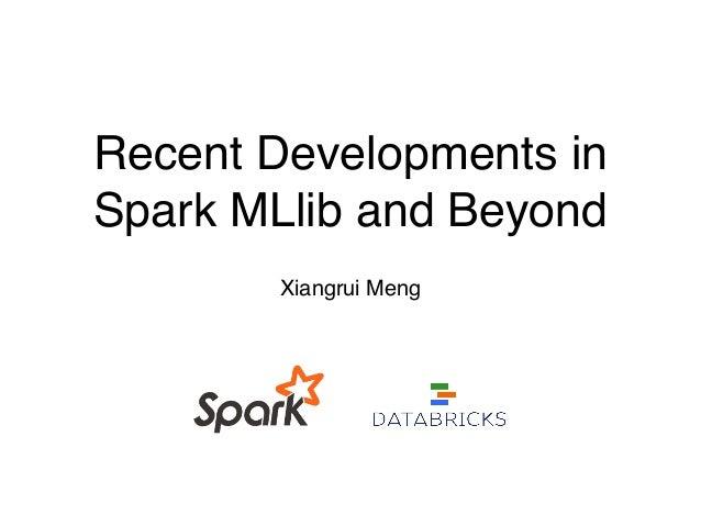 Recent Developments in Spark MLlib and Beyond Xiangrui Meng