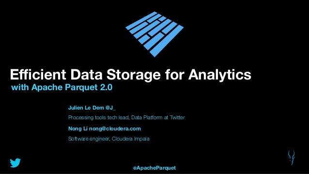 Efficient Data Storage for Analytics with Apache Parquet 2.0 Julien Le Dem @J_ Processing tools tech lead, Data Platform at ...