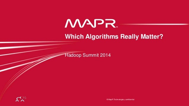 © 2014 MapR Technologies 1 © MapR Technologies, confidential Hadoop Summit 2014 Which Algorithms Really Matter?
