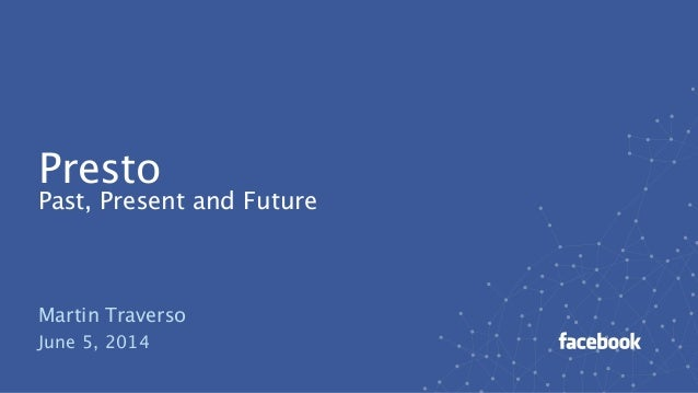 Presto Past, Present and Future Martin Traverso June 5, 2014
