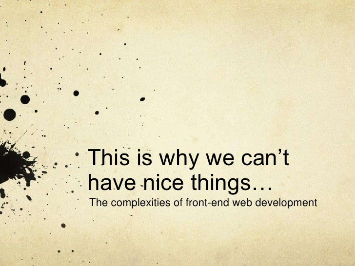 This is why we can't have nice things…<br />The complexities of front-end web development<br />