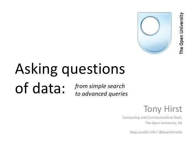 Asking questions of data:  from simple search to advanced queries  Tony Hirst Computing and Communications Dept, The Open ...