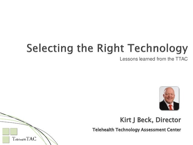 Lessons learned from the TTAC  Kirt J Beck, Director Telehealth Technology Assessment Center