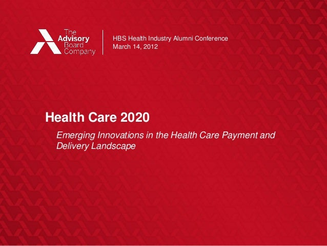 HBS Health Industry Alumni Conference March 14, 2012  Health Care 2020  ©2012 THE ADVISORY BOARD COMPANY  Emerging Innovat...