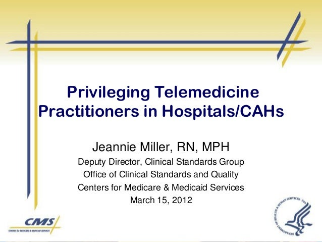 Privileging Telemedicine Practitioners in Hospitals/CAHs Jeannie Miller, RN, MPH Deputy Director, Clinical Standards Group...