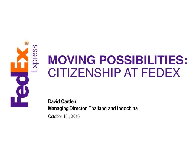 MOVING POSSIBILITIES: CITIZENSHIP AT FEDEX David Carden Managing Director, Thailand and Indochina October 15 , 2015