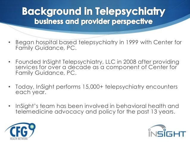 • Began hospital based telepsychiatry in 1999 with Center for Family Guidance, PC. • Founded InSight Telepsychiatry, LLC i...