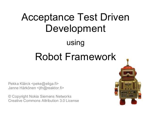 Acceptance Test DrivenDevelopmentusingRobot FrameworkPekka Klärck <peke@eliga.fi>Janne Härkönen <jth@reaktor.fi>© Copyrigh...