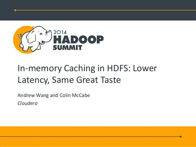 In-memory Caching in HDFS: Lower Latency, Same Great Taste Andrew Wang and Colin McCabe Cloudera