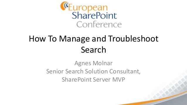 How To Manage and Troubleshoot           Search              Agnes Molnar    Senior Search Solution Consultant,         Sh...