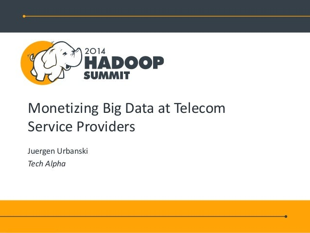 Monetizing Big Data at Telecom Service Providers Juergen Urbanski Tech Alpha