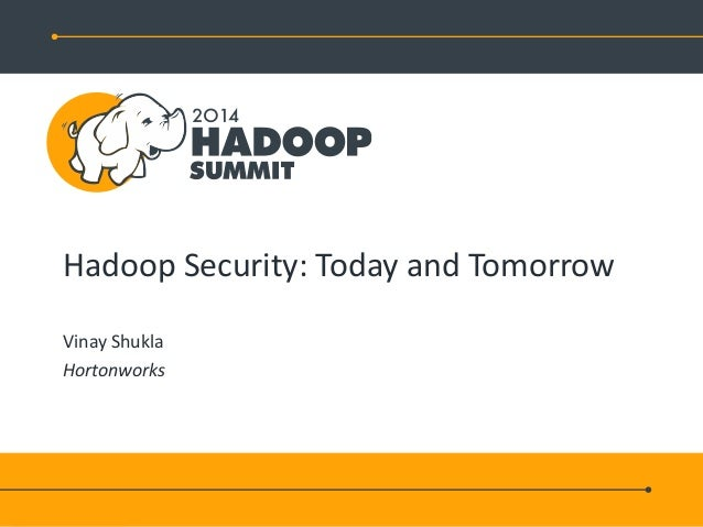 Hadoop Security: Today and Tomorrow Vinay Shukla Hortonworks