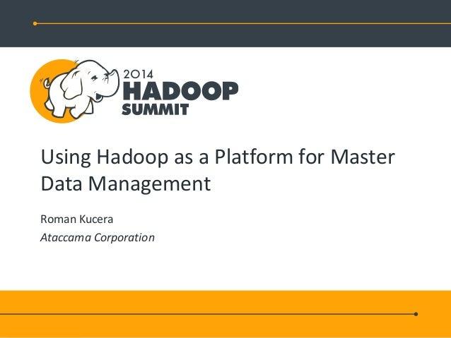Using Hadoop as a Platform for Master Data Management Roman Kucera Ataccama Corporation