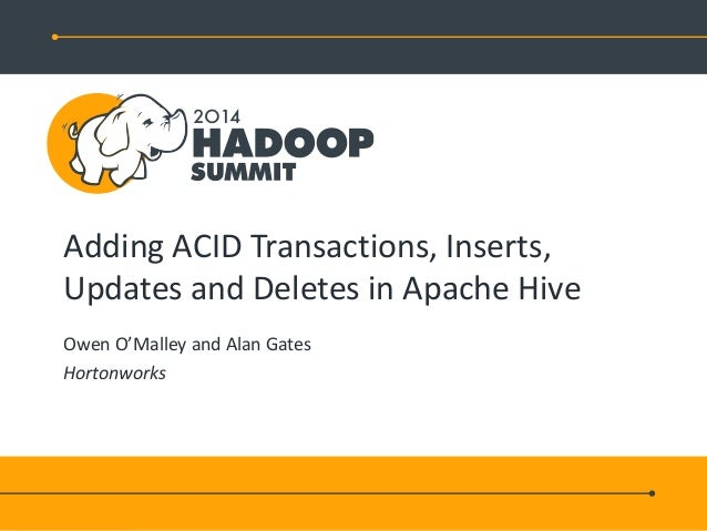Adding ACID Transactions, Inserts, Updates and Deletes in Apache Hive Owen O'Malley and Alan Gates Hortonworks