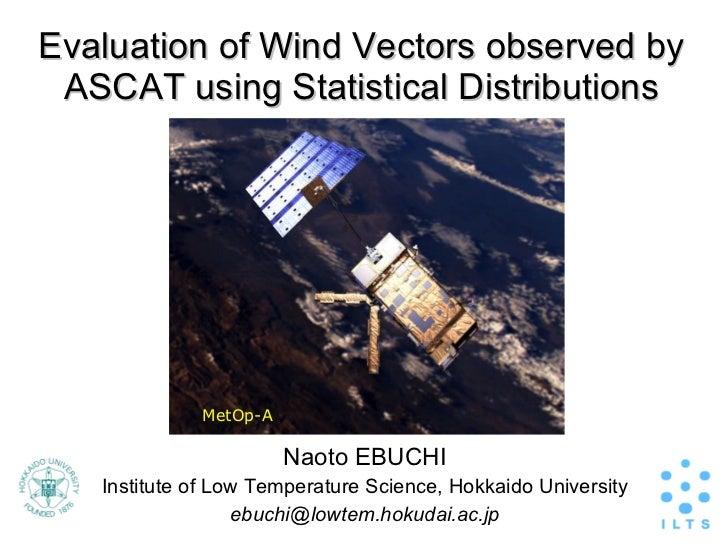 Evaluation of Wind Vectors observed by ASCAT using Statistical Distributions <ul><li>Naoto EBUCHI </li></ul><ul><li>Instit...