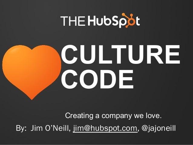 THE  CULTURE CODE Creating a company we love.  By: Jim O'Neill, jim@hubspot.com, @jajoneill