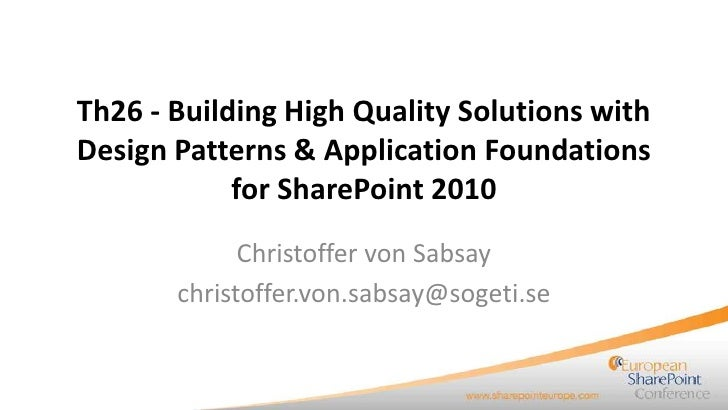 Th26 - Building High Quality Solutions withDesign Patterns & Application Foundations            for SharePoint 2010       ...