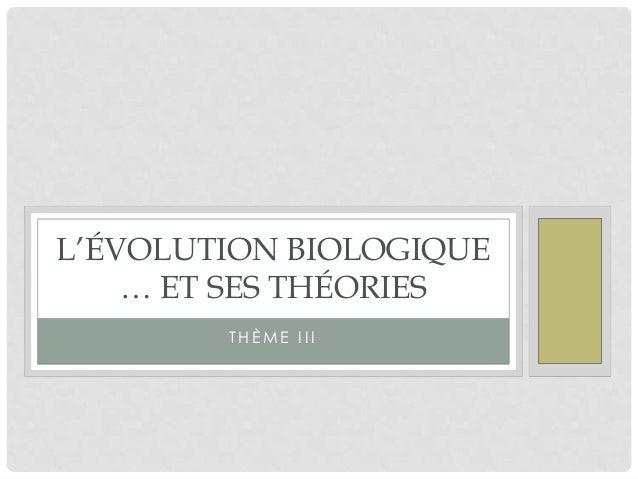 L'ÉVOLUTION BIOLOGIQUE … ET SES THÉORIES THÈME III