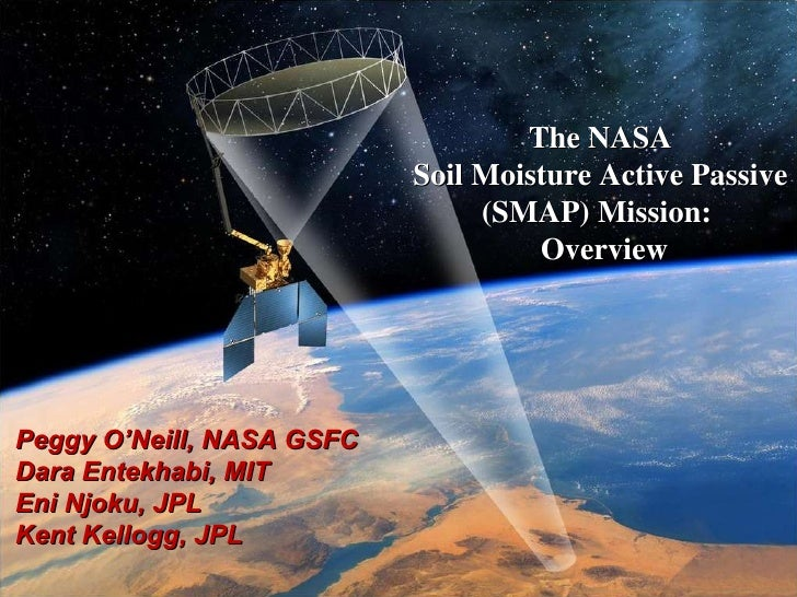 The NASA  Soil Moisture Active Passive  (SMAP) Mission:  Overview Peggy O'Neill, NASA GSFC Dara Entekhabi, MIT Eni Njoku, ...