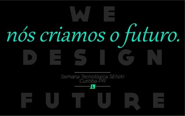 W E D E S I G N F U T U R E nós criamos o futuro. Semana Tecnológica SENAI Curitiba-PR
