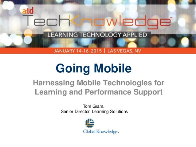 Going Mobile Harnessing Mobile Technologies for Learning and Performance Support Tom Gram, Senior Director, Learning Solut...
