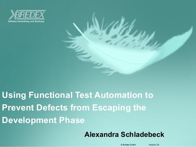 Version 2.5© Bredex GmbHUsing Functional Test Automation toPrevent Defects from Escaping theDevelopment PhaseAlexandra Sch...