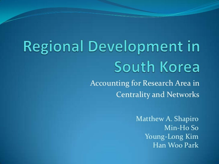 Regional Development in South Korea<br />Accounting for Research Area in <br />Centrality and Networks<br />Matthew A. Sha...