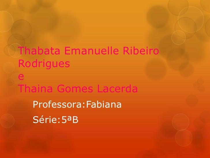 Thabata Emanuelle RibeiroRodrigueseThaina Gomes Lacerda  Professora:Fabiana  Série:5ªB