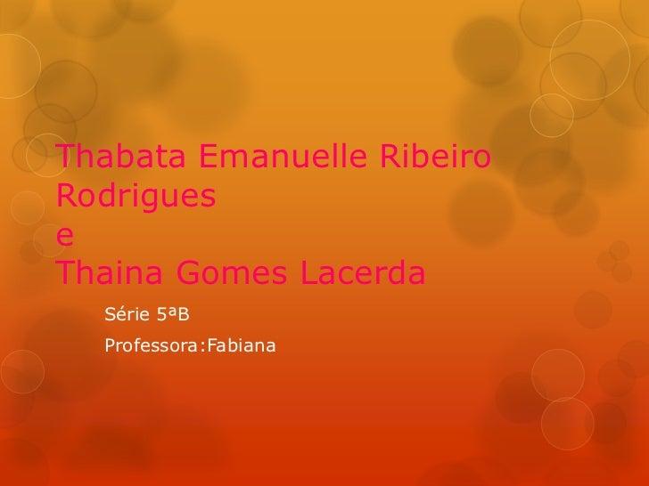Thabata Emanuelle RibeiroRodrigueseThaina Gomes Lacerda  Série 5ªB  Professora:Fabiana