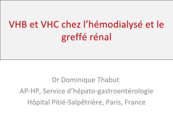 VHB et VHC chez l'hémodialysé et le greffé rénal Dr Dominique Thabut  AP-HP, Service d'hépato-gastroentérologie Hôpital Pi...