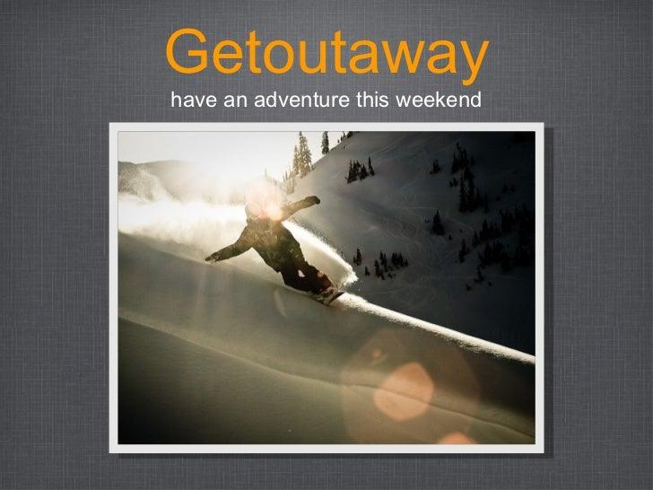 Getoutaway <ul><li>have an adventure this weekend </li></ul>