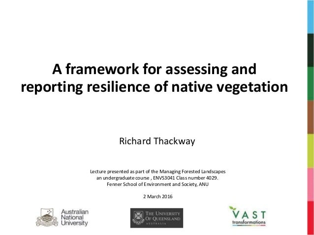 A framework for assessing and reporting resilience of native vegetation Richard Thackway Lecture presented as part of the ...