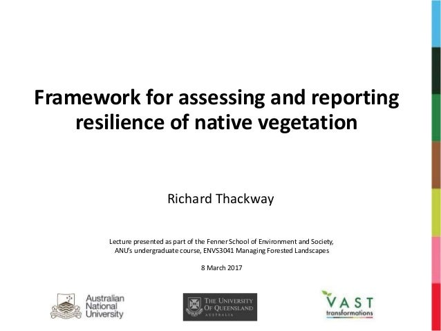 Framework for assessing and reporting resilience of native vegetation Richard Thackway Lecture presented as part of the Fe...