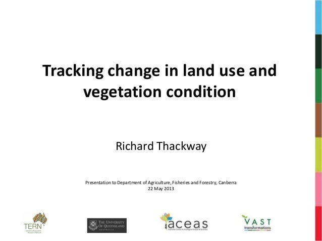Tracking change in land use andvegetation conditionRichard ThackwayPresentation to Department of Agriculture, Fisheries an...