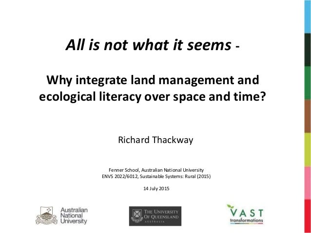 All is not what it seems - Why integrate land management and ecological literacy over space and time? Richard Thackway Fen...