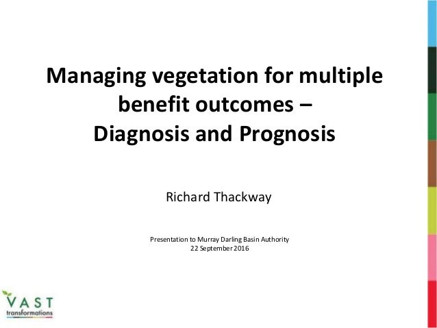 Managing vegetation for multiple benefit outcomes – Diagnosis and Prognosis Richard Thackway Presentation to Murray Darlin...