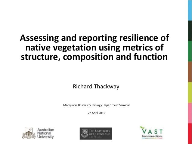 Assessing and reporting resilience of native vegetation using metrics of structure, composition and function Richard Thack...