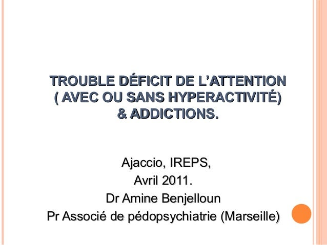 TROUBLE DÉFICIT DE L'ATTENTION ( AVEC OU SANS HYPERACTIVITÉ)         & ADDICTIONS.             Ajaccio, IREPS,            ...