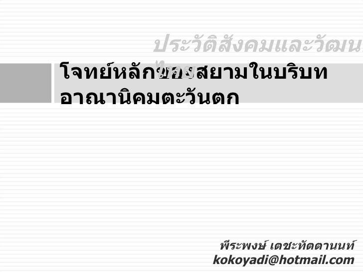 โจทย์หลักของสยามในบริบทอาณานิคมตะวันตก พีระพงษ์ เตชะทัตตานนท์ [email_address] ประวัติสังคมและวัฒนธรรมไทย