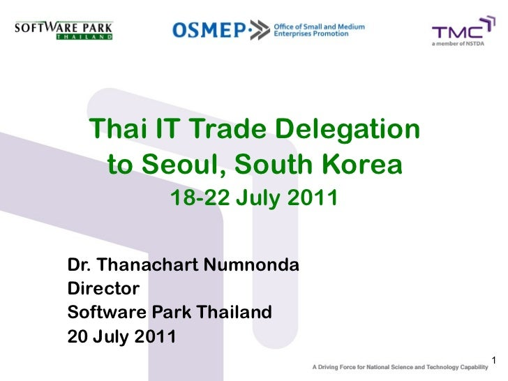 Thai IT Trade Delegation   to Seoul, South Korea          18-22 July 2011Dr. Thanachart NumnondaDirectorSoftware Park Thai...