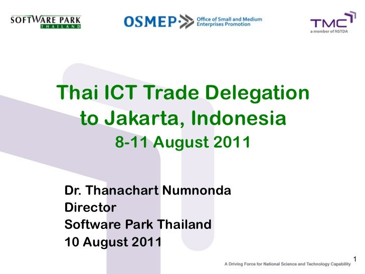 Thai ICT Trade Delegation  to Jakarta, Indonesia      8-11 August 2011Dr. Thanachart NumnondaDirectorSoftware Park Thailan...