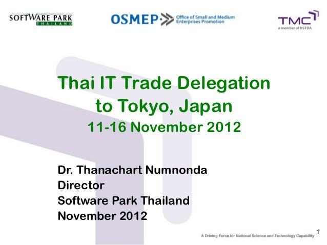 Thai IT Trade Delegation    to Tokyo, Japan    11-16 November 2012Dr. Thanachart NumnondaDirectorSoftware Park ThailandNov...