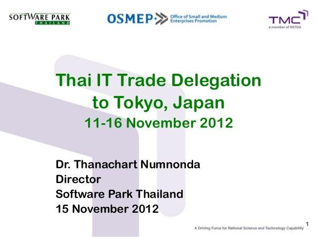 Thai IT Trade Delegation    to Tokyo, Japan    11-16 November 2012Dr. Thanachart NumnondaDirectorSoftware Park Thailand15 ...