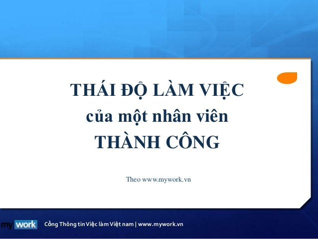 CổngThông tinViệc làmViệt nam | www.mywork.vn THÁI ĐỘ LÀM VIỆC của một nhân viên THÀNH CÔNG Theo www.mywork.vn