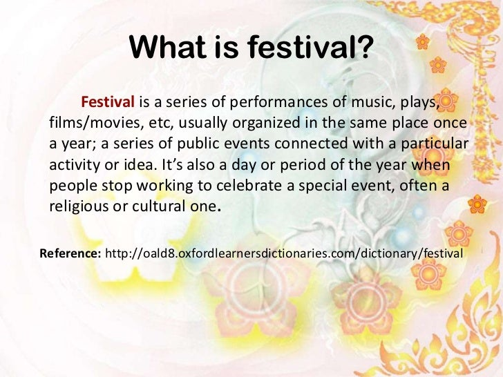 What is festival?      Festival is a series of performances of music, plays, films/movies, etc, usually organized in the s...