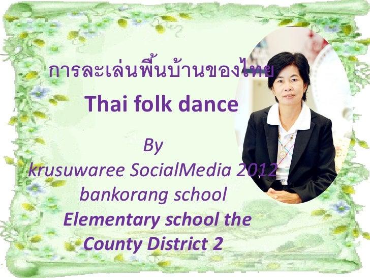 การละเล่ นพืนบ้ านของไทย              ้      Thai folk dance             Bykrusuwaree SocialMedia 2012      bankorang scho...
