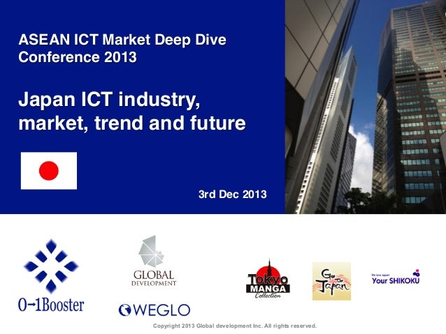 ASEAN ICT Market Deep Dive Conference 2013!  !  Japan ICT industry, market, trend and future!  3rd Dec 2013	  Copyright 20...
