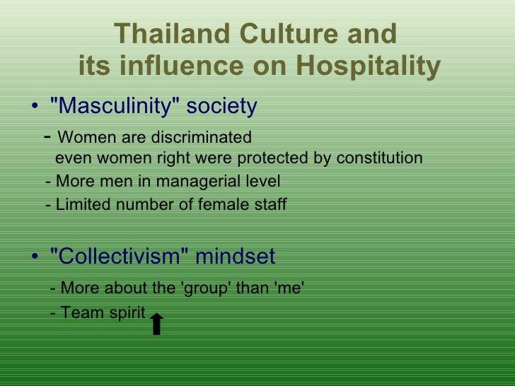 Thailand Culture and  its influence on Hospitality <ul><li>&quot;Masculinity&quot; society </li></ul><ul><li>-  Women are ...