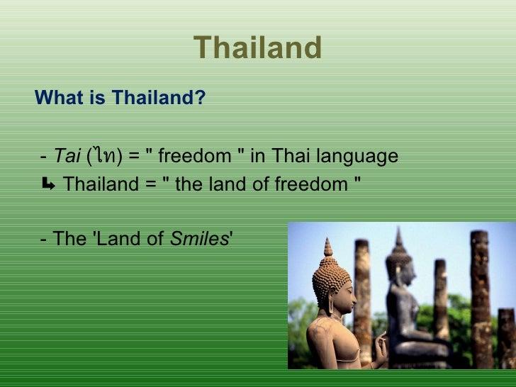 Thailand <ul><li>What is Thailand? </li></ul><ul><li>-  Tai  ( ไท ) = &quot; freedom &quot; in Thai language  </li></ul><u...