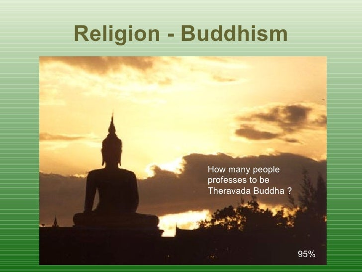 R eligion - Buddhism 95%  How many people  professes to be  Theravada Buddha ?